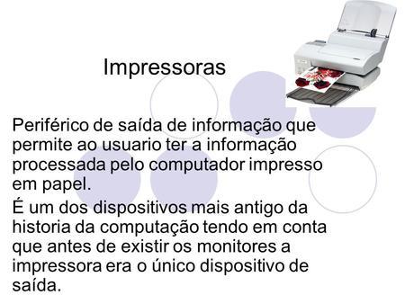 Impressoras Periférico de saída de informação que permite ao usuario ter a informação processada pelo computador impresso em papel. É um dos dispositivos.