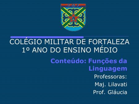 COLÉGIO MILITAR DE FORTALEZA 1º ANO DO ENSINO MÉDIO Conteúdo: Funções da Linguagem Professoras: Maj. Lilavati Prof. Gláucia.