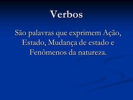 Verbos São palavras que exprimem Ação, Estado, Mudança de estado e Fenômenos da natureza.