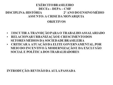 EXÉRCITO BRASILEIRO DECEx – DEPA – CMF DISCIPLINA: HISTÓRIA 2º ANO DO ENSINO MÉDIO ASSUNTO: A CRISE DA MONARQUIA OBJETIVOS DISCUTIR A TRANSIÇÃO PARA O.