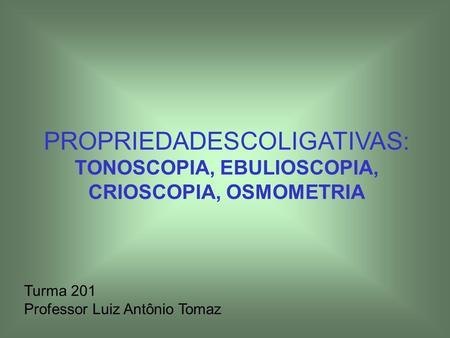 PROPRIEDADESCOLIGATIVAS: TONOSCOPIA, EBULIOSCOPIA, CRIOSCOPIA, OSMOMETRIA Turma 201 Professor Luiz Antônio Tomaz.
