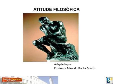 ATITUDE FILOSÓFICA Adaptado por Professor Marcelo Rocha Contin.