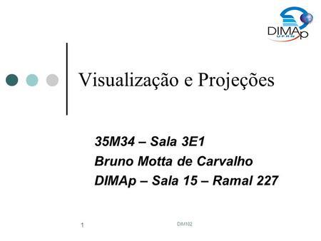 DIM102 1 Visualização e Projeções 35M34 – Sala 3E1 Bruno Motta de Carvalho DIMAp – Sala 15 – Ramal 227.
