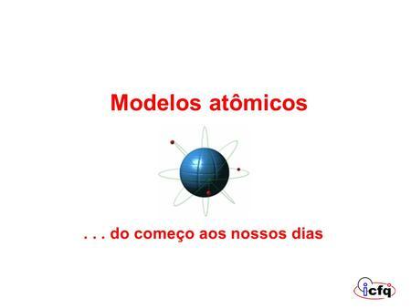 Modelos atômicos . . . . do começo aos nossos dias.
