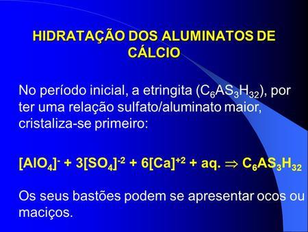 HIDRATAÇÃO DOS ALUMINATOS DE CÁLCIO No período inicial, a etringita (C 6 AS 3 H 32 ), por ter uma relação sulfato/aluminato maior, cristaliza-se primeiro: