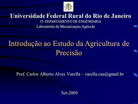 Introdução ao Estudo da Agricultura de Precisão Prof. Carlos Alberto Alves Varella – Set-2009 Universidade Federal Rural do Rio de.