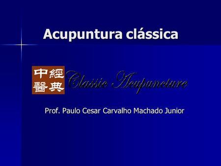 Acupuntura clássica Prof. Paulo Cesar Carvalho Machado Junior.