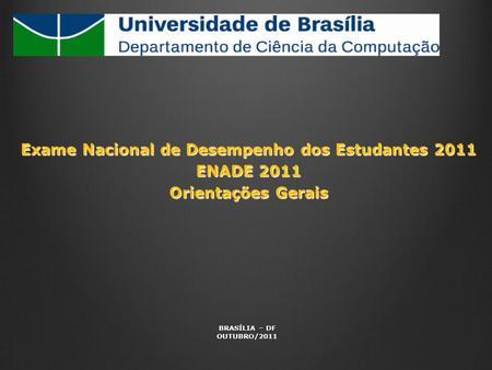 Exame Nacional de Desempenho dos Estudantes 2011 ENADE 2011 Orientações Gerais BRASÍLIA – DF OUTUBRO/2011.
