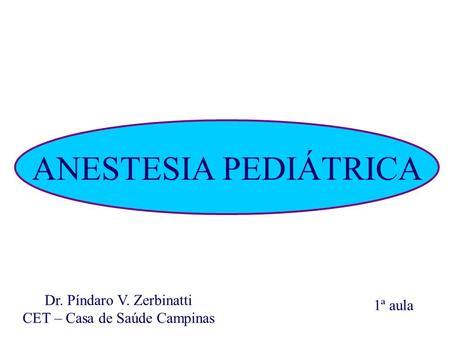 ANESTESIA PEDIÁTRICA Dr. Píndaro V. Zerbinatti CET – Casa de Saúde Campinas 1ª aula.