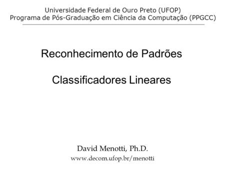 Reconhecimento de Padrões Classificadores Lineares David Menotti, Ph.D. www.decom.ufop.br/menotti Universidade Federal de Ouro Preto (UFOP) Programa de.