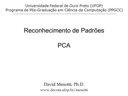 Reconhecimento de Padrões PCA David Menotti, Ph.D. www.decom.ufop.br/menotti Universidade Federal de Ouro Preto (UFOP) Programa de Pós-Graduação em Ciência.