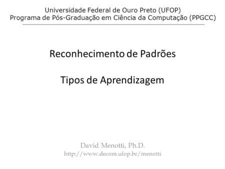 Reconhecimento de Padrões Tipos de Aprendizagem David Menotti, Ph.D.  Universidade Federal de Ouro Preto (UFOP) Programa.