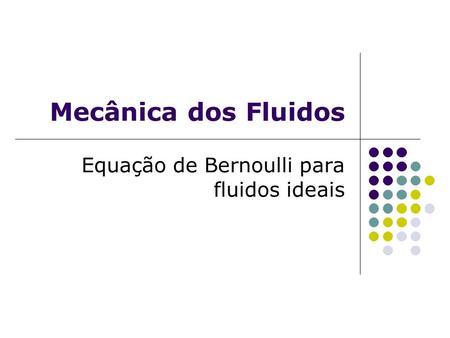 Mecânica dos Fluidos Equação de Bernoulli para fluidos ideais.