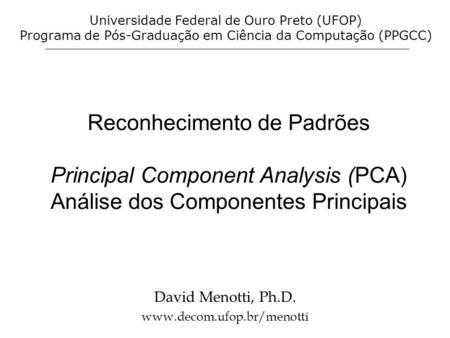Reconhecimento de Padrões Principal Component Analysis (PCA) Análise dos Componentes Principais David Menotti, Ph.D. www.decom.ufop.br/menotti Universidade.
