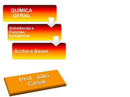 Prof. Júlio César QUÍMICA GERAL Ácidos e Bases