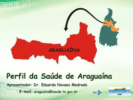 Perfil da Saúde de Araguaína Apresentador: Dr. Eduardo Novaes Medrado