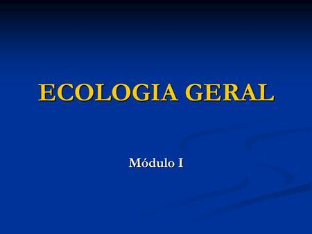 ECOLOGIA GERAL Módulo I.