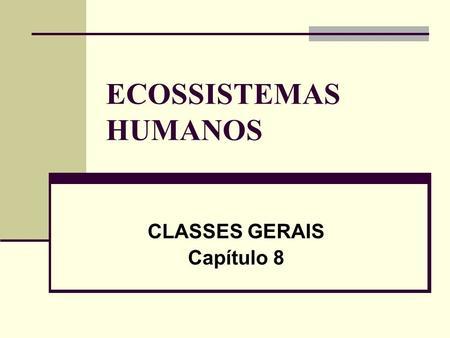 ECOSSISTEMAS HUMANOS CLASSES GERAIS Capítulo 8. CLASSIFICAÇÃO DOS ECOSSISTEMAS HUMANOS Classe 1 - ECOSSISTEMA NATURAL MADURO (Floresta Amazônica); Classe.
