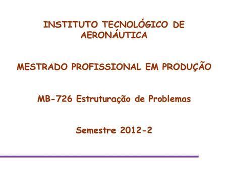 INSTITUTO TECNOLÓGICO DE AERONÁUTICA MESTRADO PROFISSIONAL EM PRODUÇÃO MB-726 Estruturação de Problemas Semestre 2012-2.