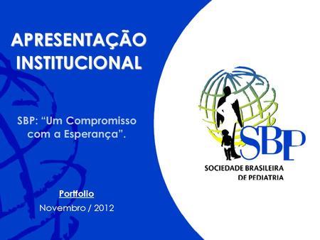 SBP: Um Compromisso com a Esperança. APRESENTAÇÃOINSTITUCIONAL Portfolio Novembro / 2012.