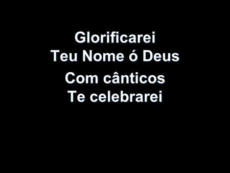 Glorificarei Teu Nome ó Deus Com cânticos Te celebrarei.