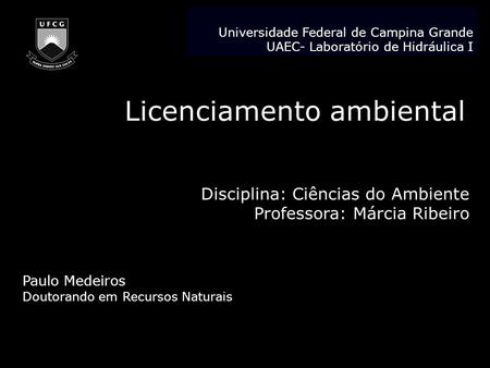 Licenciamento ambiental Disciplina: Ciências do Ambiente Professora: Márcia Ribeiro Paulo Medeiros Doutorando em Recursos Naturais Universidade Federal.