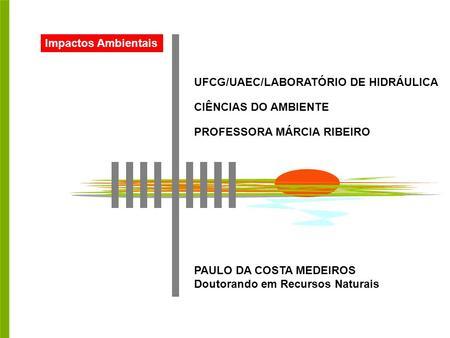 Impactos Ambientais UFCG/UAEC/LABORATÓRIO DE HIDRÁULICA CIÊNCIAS DO AMBIENTE PROFESSORA MÁRCIA RIBEIRO PAULO DA COSTA MEDEIROS Doutorando em Recursos Naturais.