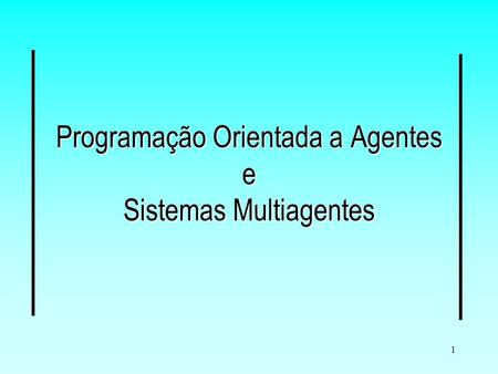 1 Programação Orientada a Agentes e Sistemas Multiagentes.