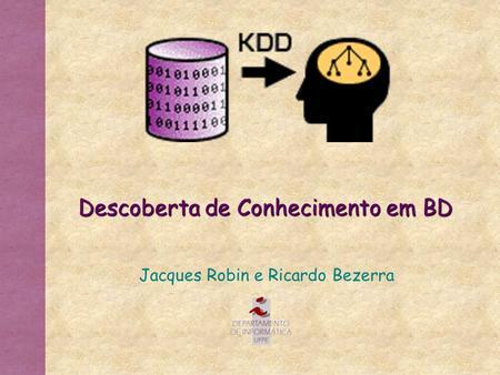 Descoberta de Conhecimento em BD Jacques Robin e Ricardo Bezerra.