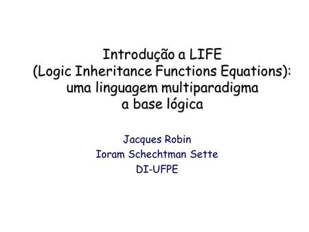 Introdução a LIFE (Logic Inheritance Functions Equations): uma linguagem multiparadigma a base lógica Jacques Robin Ioram Schechtman Sette DI-UFPE.