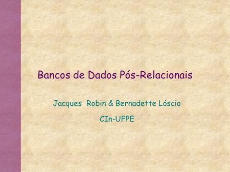 Bancos de Dados Pós-Relacionais Jacques Robin & Bernadette Lóscio CIn-UFPE.