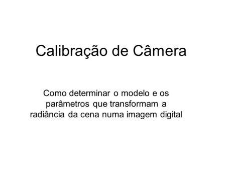 Calibração de Câmera Como determinar o modelo e os parâmetros que transformam a radiância da cena numa imagem digital.