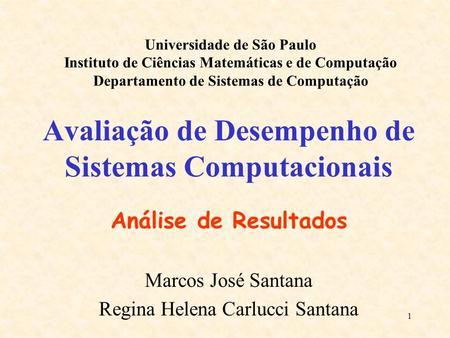 1 Avaliação de Desempenho de Sistemas Computacionais Análise de Resultados Marcos José Santana Regina Helena Carlucci Santana Universidade de São Paulo.