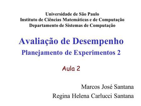 Avaliação de Desempenho Planejamento de Experimentos 2 Aula 2 Marcos José Santana Regina Helena Carlucci Santana Universidade de São Paulo Instituto de.