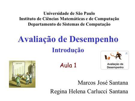 Avaliação de Desempenho Introdução Aula 1 Marcos José Santana Regina Helena Carlucci Santana Universidade de São Paulo Instituto de Ciências Matemáticas.
