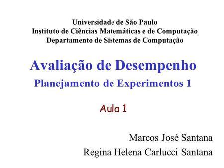 Avaliação de Desempenho Planejamento de Experimentos 1 Aula 1 Marcos José Santana Regina Helena Carlucci Santana Universidade de São Paulo Instituto de.