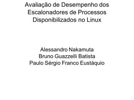 Avaliação de Desempenho dos Escalonadores de Processos Disponibilizados no Linux Alessandro Nakamuta Bruno Guazzelli Batista Paulo Sérgio Franco Eustáquio.