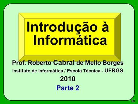 69 Introdução à Informática Prof. Roberto Cabral de Mello Borges Instituto de Informática / Escola Técnica - UFRGS 2010 Parte 2.