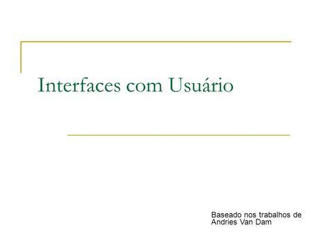 Interfaces com Usuário Baseado nos trabalhos de Andries Van Dam.