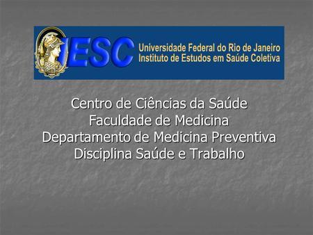 Centro de Ciências da Saúde Faculdade de Medicina Departamento de Medicina Preventiva Disciplina Saúde e Trabalho.