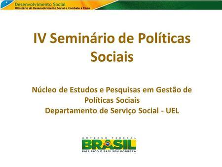 IV Seminário de Políticas Sociais Núcleo de Estudos e Pesquisas em Gestão de Políticas Sociais Departamento de Serviço Social - UEL.