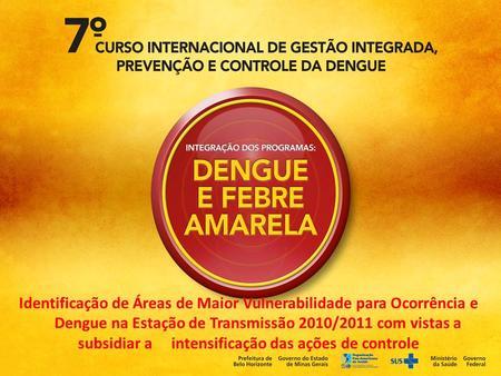 Identificação de Áreas de Maior Vulnerabilidade para Ocorrência e Dengue na Estação de Transmissão 2010/2011 com vistas a subsidiar a intensificação das.