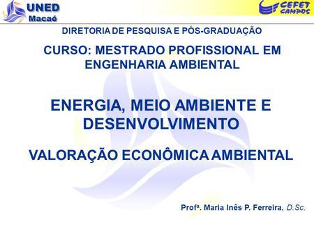 UNED Macaé DIRETORIA DE PESQUISA E PÓS-GRADUAÇÃO CURSO: MESTRADO PROFISSIONAL EM ENGENHARIA AMBIENTAL ENERGIA, MEIO AMBIENTE E DESENVOLVIMENTO VALORAÇÃO.