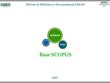 Base SCOPUS 2011 Divisão de Biblioteca e Documentação FMUSP.