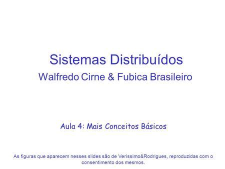 Sistemas Distribuídos Walfredo Cirne & Fubica Brasileiro Aula 4: Mais Conceitos Básicos As figuras que aparecem nesses slides são de Veríssimo&Rodrigues,