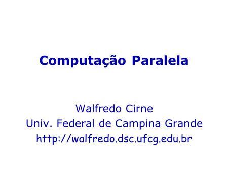 Computação Paralela Walfredo Cirne Univ. Federal de Campina Grande