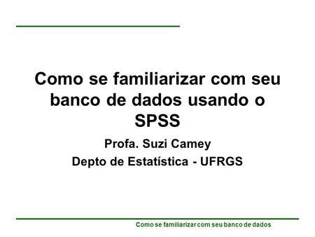 Como se familiarizar com seu banco de dados Como se familiarizar com seu banco de dados usando o SPSS Profa. Suzi Camey Depto de Estatística - UFRGS.