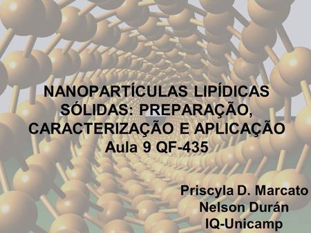 NANOPARTÍCULAS LIPÍDICAS SÓLIDAS: PREPARAÇÃO, CARACTERIZAÇÃO E APLICAÇÃO Aula 9 QF-435 Priscyla D. Marcato Nelson Durán IQ-Unicamp.