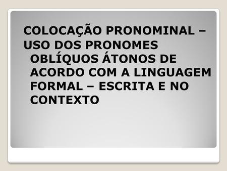 COLOCAÇÃO PRONOMINAL – USO DOS PRONOMES OBLÍQUOS ÁTONOS DE ACORDO COM A LINGUAGEM FORMAL – ESCRITA E NO CONTEXTO.