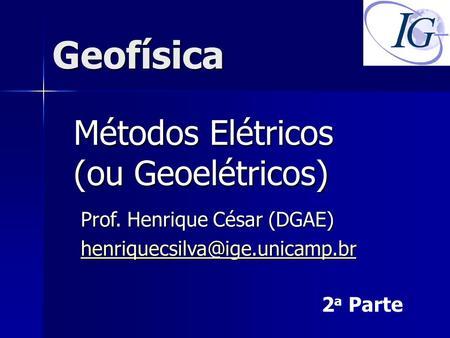 Geofísica Métodos Elétricos (ou Geoelétricos) Prof. Henrique César (DGAE) 2 a Parte.